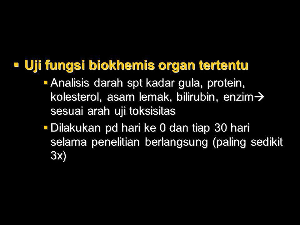  Uji fungsi biokhemis organ tertentu  Analisis darah spt kadar gula, protein, kolesterol, asam lemak, bilirubin, enzim  sesuai arah uji toksisitas  Dilakukan pd hari ke 0 dan tiap 30 hari selama penelitian berlangsung (paling sedikit 3x)