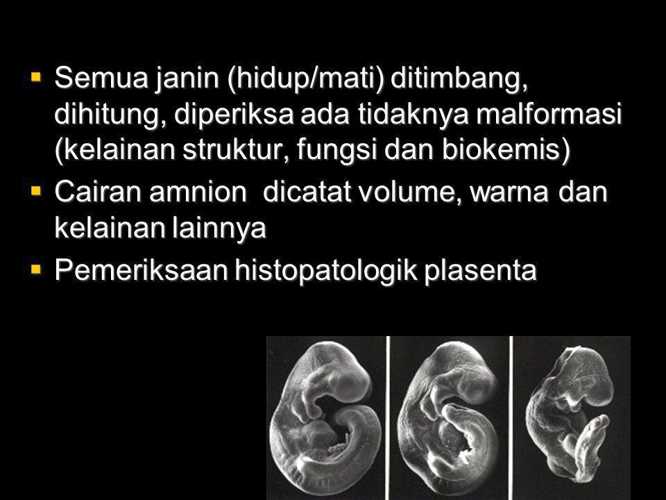  Semua janin (hidup/mati) ditimbang, dihitung, diperiksa ada tidaknya malformasi (kelainan struktur, fungsi dan biokemis)  Cairan amnion dicatat volume, warna dan kelainan lainnya  Pemeriksaan histopatologik plasenta