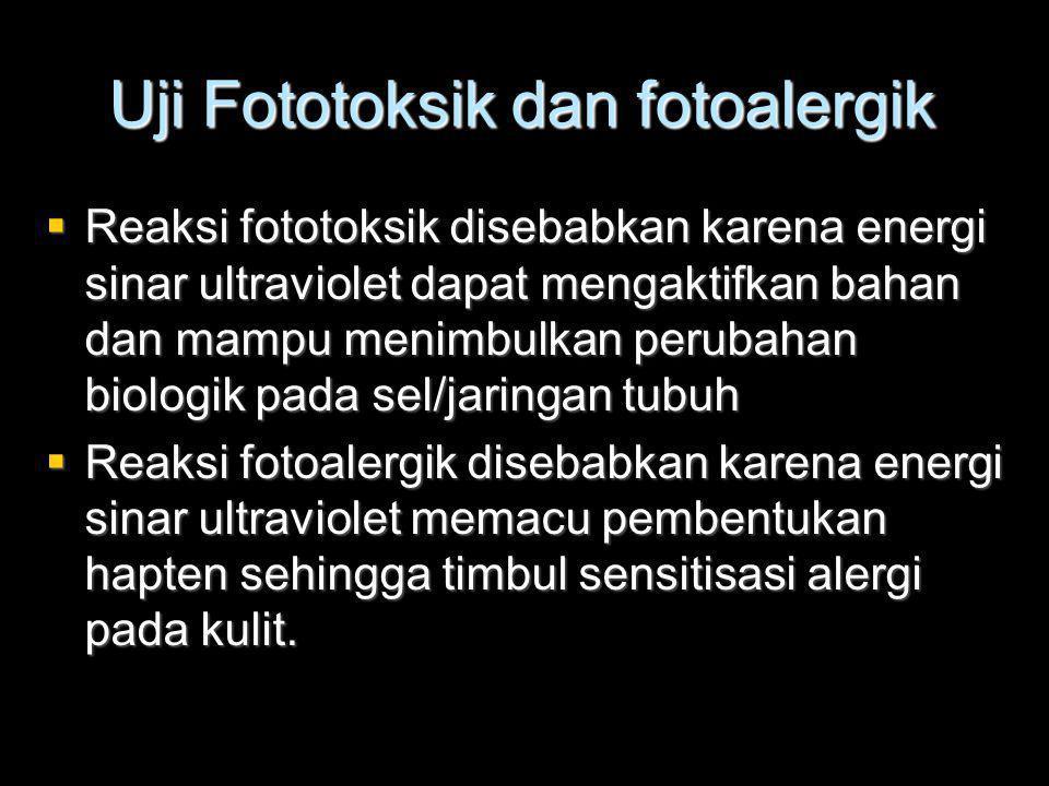Uji Fototoksik dan fotoalergik  Reaksi fototoksik disebabkan karena energi sinar ultraviolet dapat mengaktifkan bahan dan mampu menimbulkan perubahan