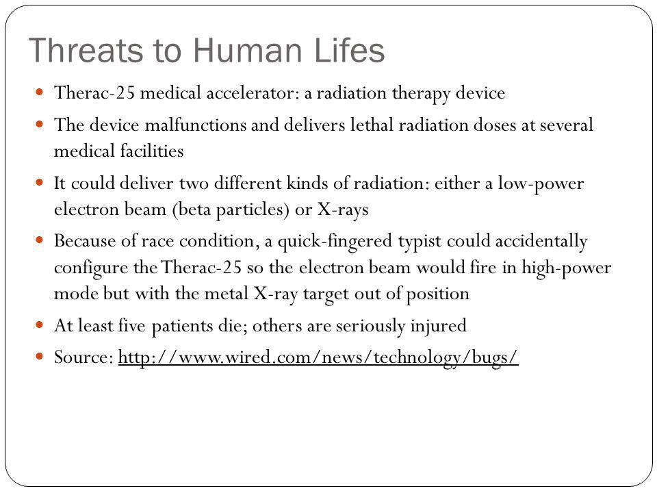 Threats to Human Lifes Therac-25 medical accelerator: a radiation therapy device The device malfunctions and delivers lethal radiation doses at severa