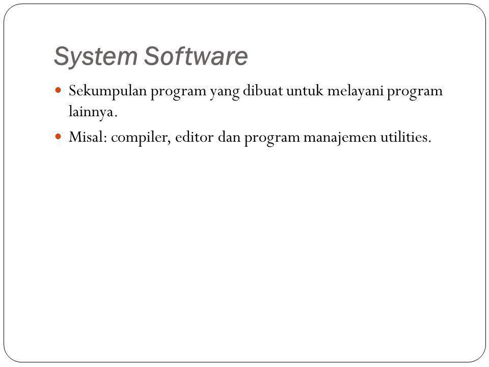 System Software Sekumpulan program yang dibuat untuk melayani program lainnya. Misal: compiler, editor dan program manajemen utilities.