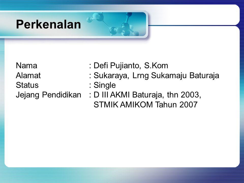 Perkenalan Nama: Defi Pujianto, S.Kom Alamat: Sukaraya, Lrng Sukamaju Baturaja Status: Single Jejang Pendidikan: D III AKMI Baturaja, thn 2003, STMIK AMIKOM Tahun 2007