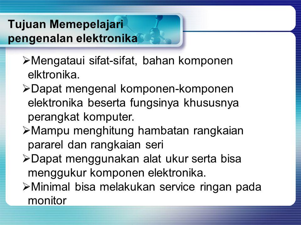 Tujuan Memepelajari pengenalan elektronika  M Mengataui sifat-sifat, bahan komponen elktronika.