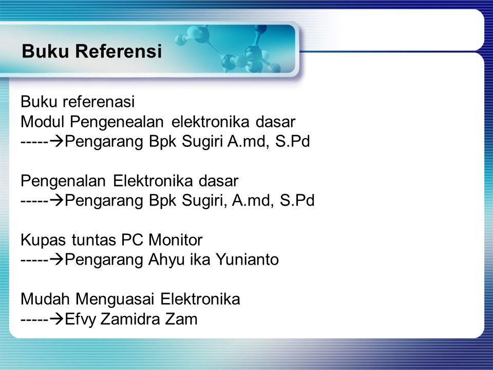 Buku Referensi Buku referenasi Modul Pengenealan elektronika dasar -----  Pengarang Bpk Sugiri A.md, S.Pd Pengenalan Elektronika dasar -----  Pengarang Bpk Sugiri, A.md, S.Pd Kupas tuntas PC Monitor -----  Pengarang Ahyu ika Yunianto Mudah Menguasai Elektronika -----  Efvy Zamidra Zam