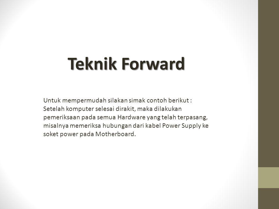 Teknik Forward Untuk mempermudah silakan simak contoh berikut : Setelah komputer selesai dirakit, maka dilakukan pemeriksaan pada semua Hardware yang telah terpasang, misalnya memeriksa hubungan dari kabel Power Supply ke soket power pada Motherboard.