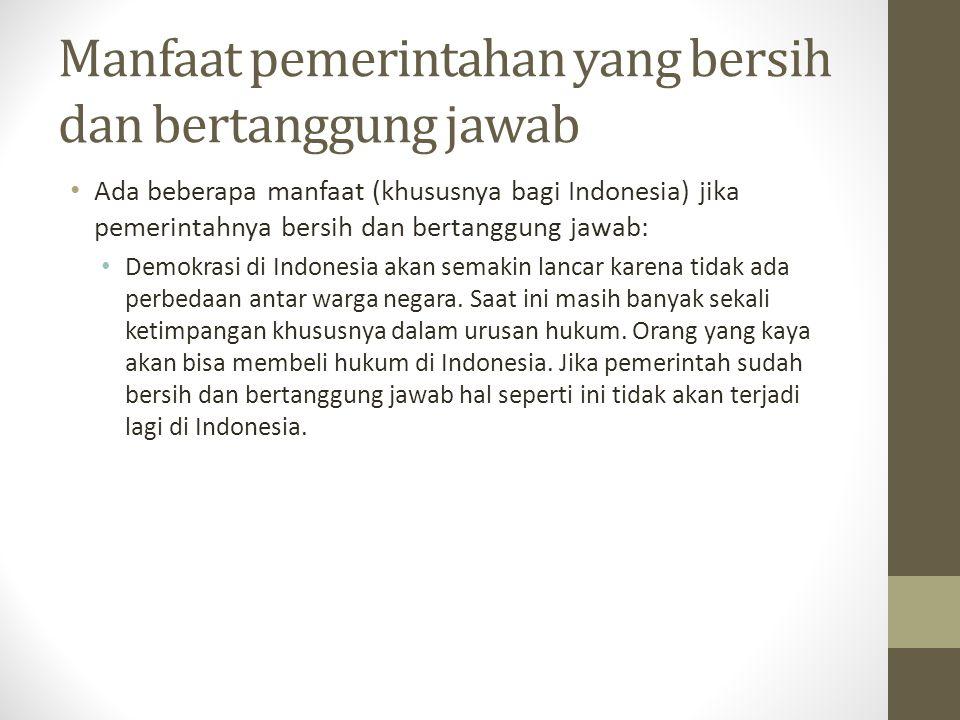 Manfaat pemerintahan yang bersih dan bertanggung jawab Ada beberapa manfaat (khususnya bagi Indonesia) jika pemerintahnya bersih dan bertanggung jawab