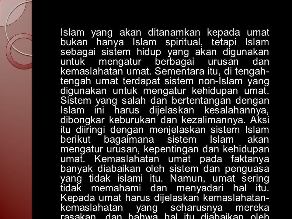 Islam yang akan ditanamkan kepada umat bukan hanya Islam spiritual, tetapi Islam sebagai sistem hidup yang akan digunakan untuk mengatur berbagai urus