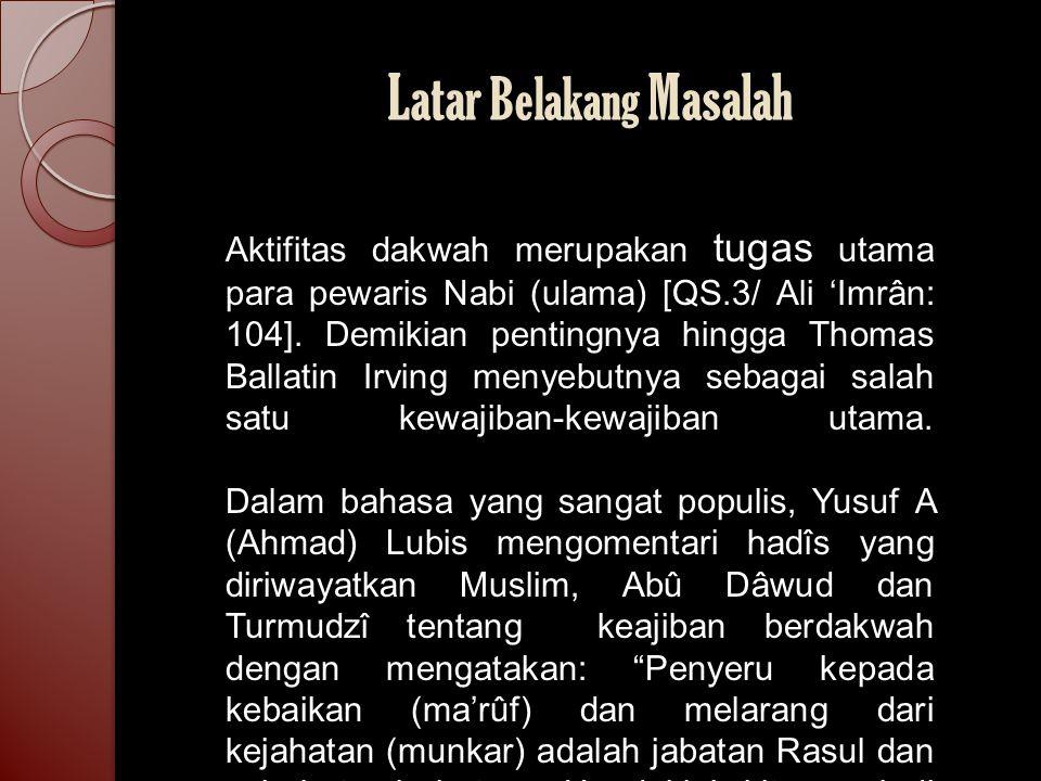 Latar Belakang Masalah Aktifitas dakwah merupakan tugas utama para pewaris Nabi (ulama) [QS.3/ Ali 'Imrân: 104]. Demikian pentingnya hingga Thomas Bal