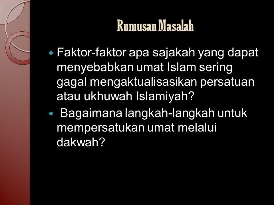 Rumusan Masalah Faktor-faktor apa sajakah yang dapat menyebabkan umat Islam sering gagal mengaktualisasikan persatuan atau ukhuwah Islamiyah? Bagaiman