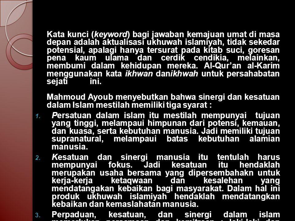 Kata kunci (keyword) bagi jawaban kemajuan umat di masa depan adalah aktualisasi ukhuwah islamiyah, tidak sekedar potensial, apalagi hanya tersurat pa