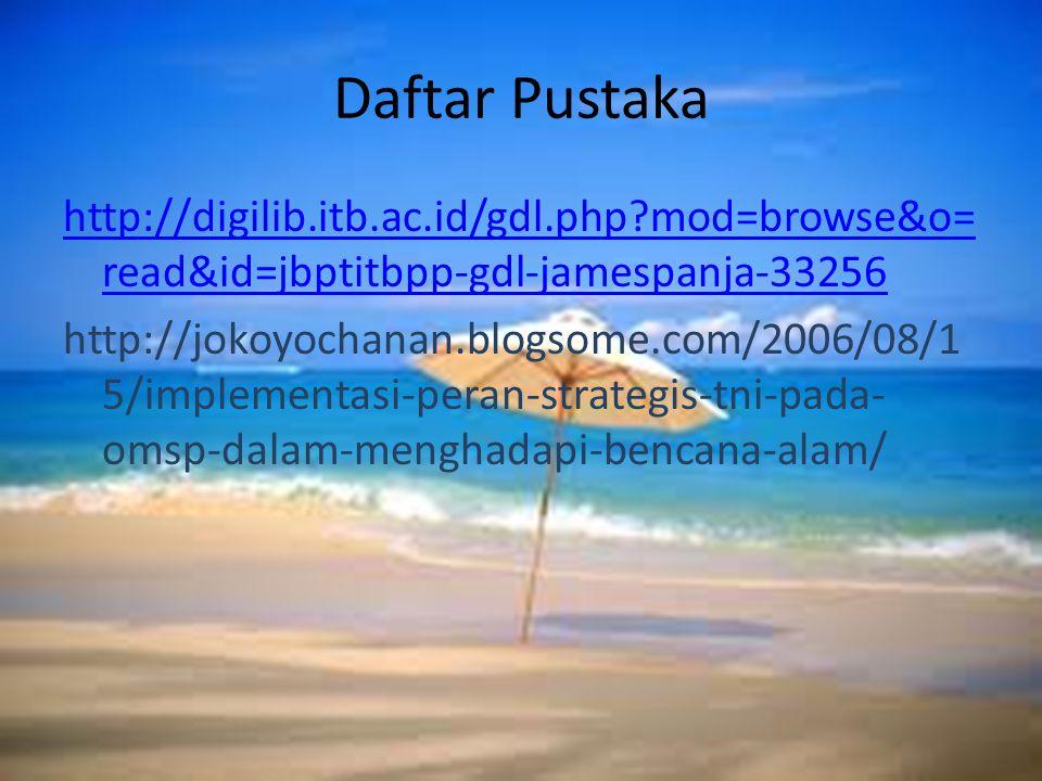 Daftar Pustaka http://digilib.itb.ac.id/gdl.php mod=browse&o= read&id=jbptitbpp-gdl-jamespanja-33256 http://jokoyochanan.blogsome.com/2006/08/1 5/implementasi-peran-strategis-tni-pada- omsp-dalam-menghadapi-bencana-alam/