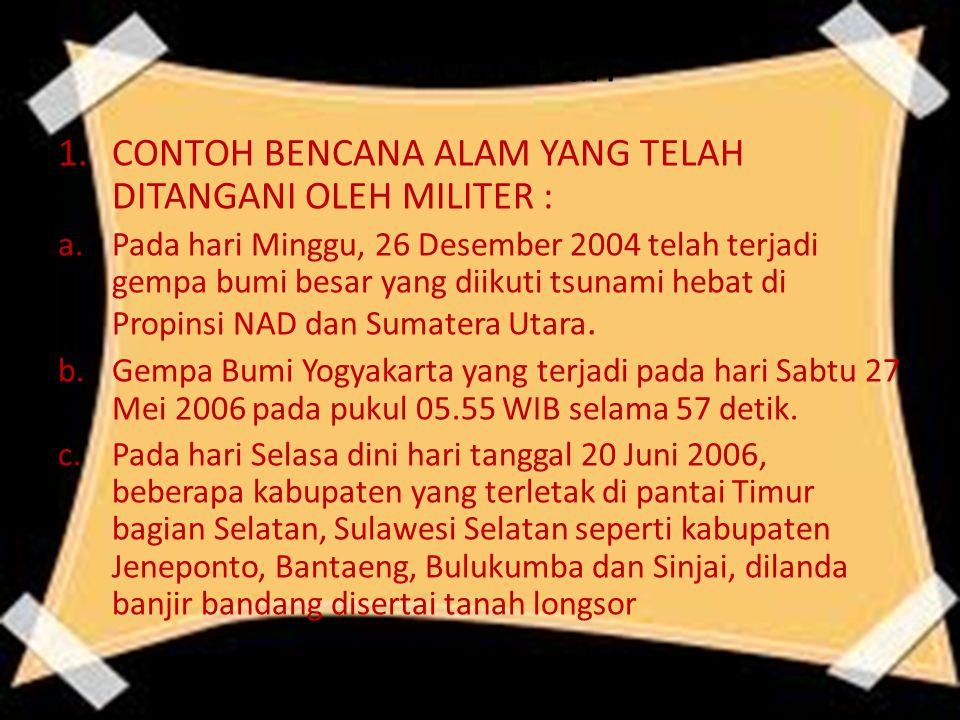 Pembahasan 1.CONTOH BENCANA ALAM YANG TELAH DITANGANI OLEH MILITER : a.Pada hari Minggu, 26 Desember 2004 telah terjadi gempa bumi besar yang diikuti tsunami hebat di Propinsi NAD dan Sumatera Utara.