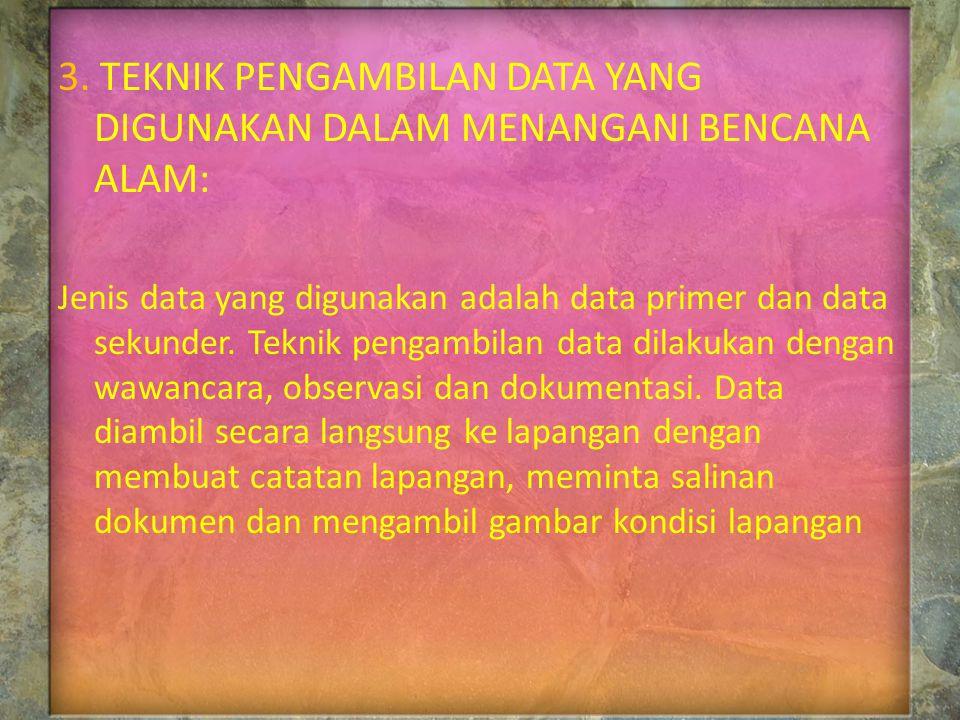 3. TEKNIK PENGAMBILAN DATA YANG DIGUNAKAN DALAM MENANGANI BENCANA ALAM: Jenis data yang digunakan adalah data primer dan data sekunder. Teknik pengamb