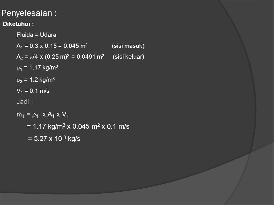 Penyelesaian : Diketahui : Fluida = Udara A 1 = 0.3 x 0.15 = 0.045 m 2 (sisi masuk) A 2 =  /4 x (0.25 m) 2 = 0.0491 m 2 (sisi keluar)  1 = 1.17 kg/m 3  2 = 1.2 kg/m 3 V 1 = 0.1 m/s Jadi : ṁ 1 =  1 x A 1 x V 1 = 1.17 kg/m 3 x 0.045 m 2 x 0.1 m/s = 5.27 x 10 -3 kg/s