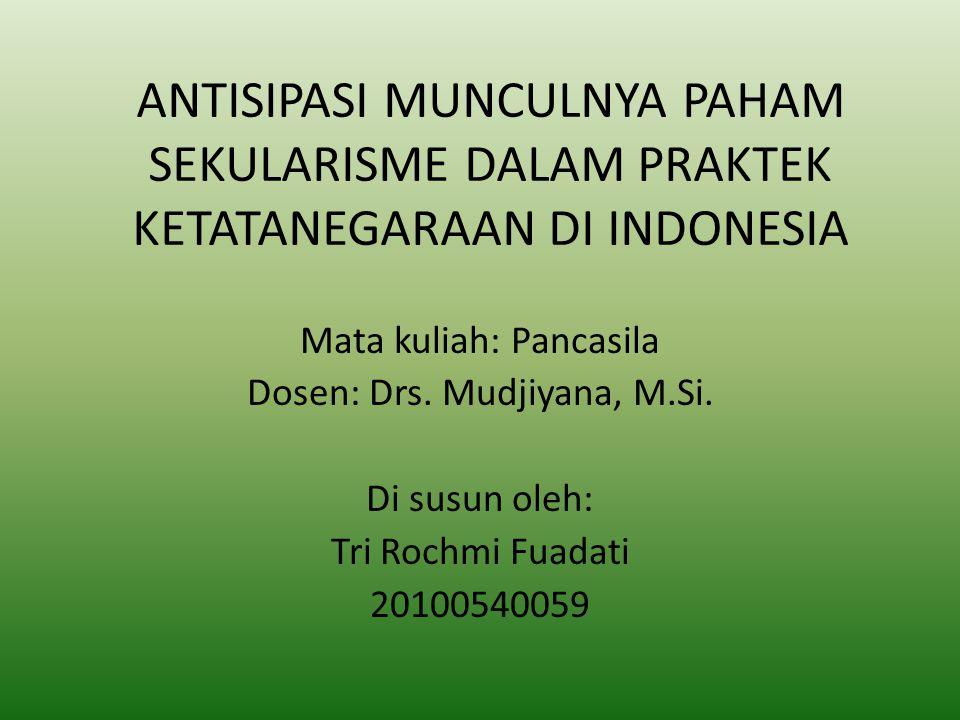 ANTISIPASI MUNCULNYA PAHAM SEKULARISME DALAM PRAKTEK KETATANEGARAAN DI INDONESIA Mata kuliah: Pancasila Dosen: Drs. Mudjiyana, M.Si. Di susun oleh: Tr