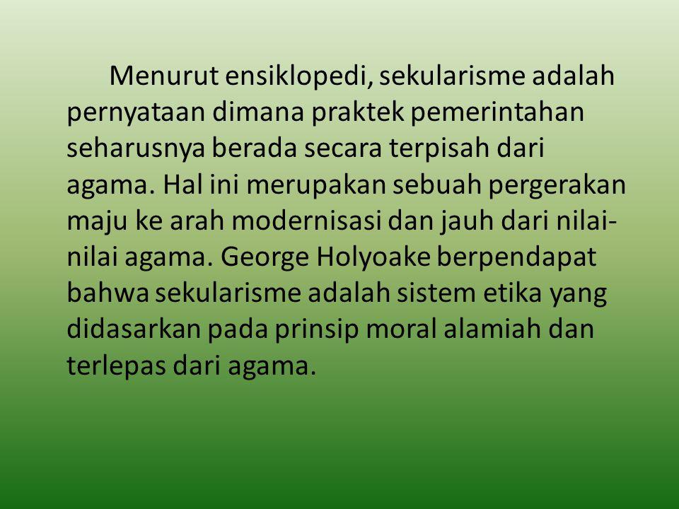 Menurut ensiklopedi, sekularisme adalah pernyataan dimana praktek pemerintahan seharusnya berada secara terpisah dari agama. Hal ini merupakan sebuah
