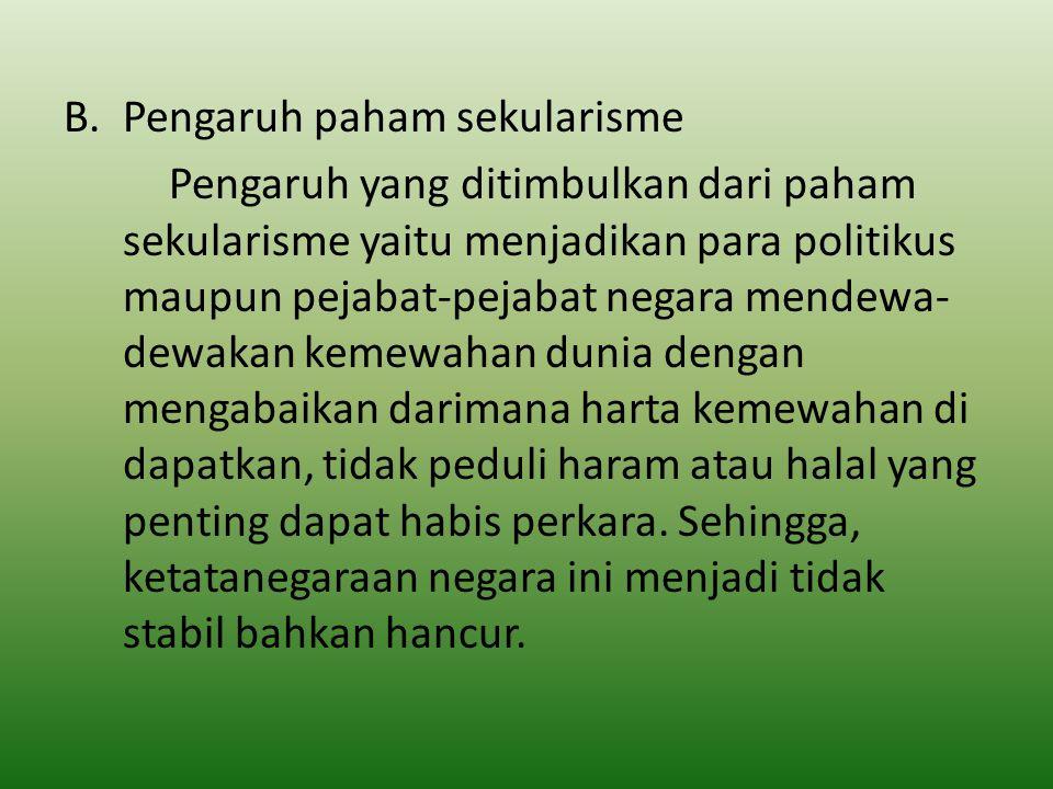 B.Pengaruh paham sekularisme Pengaruh yang ditimbulkan dari paham sekularisme yaitu menjadikan para politikus maupun pejabat-pejabat negara mendewa- d