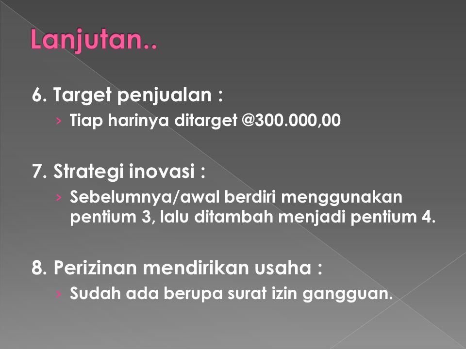 6. Target penjualan : › Tiap harinya ditarget @300.000,00 7. Strategi inovasi : › Sebelumnya/awal berdiri menggunakan pentium 3, lalu ditambah menjadi