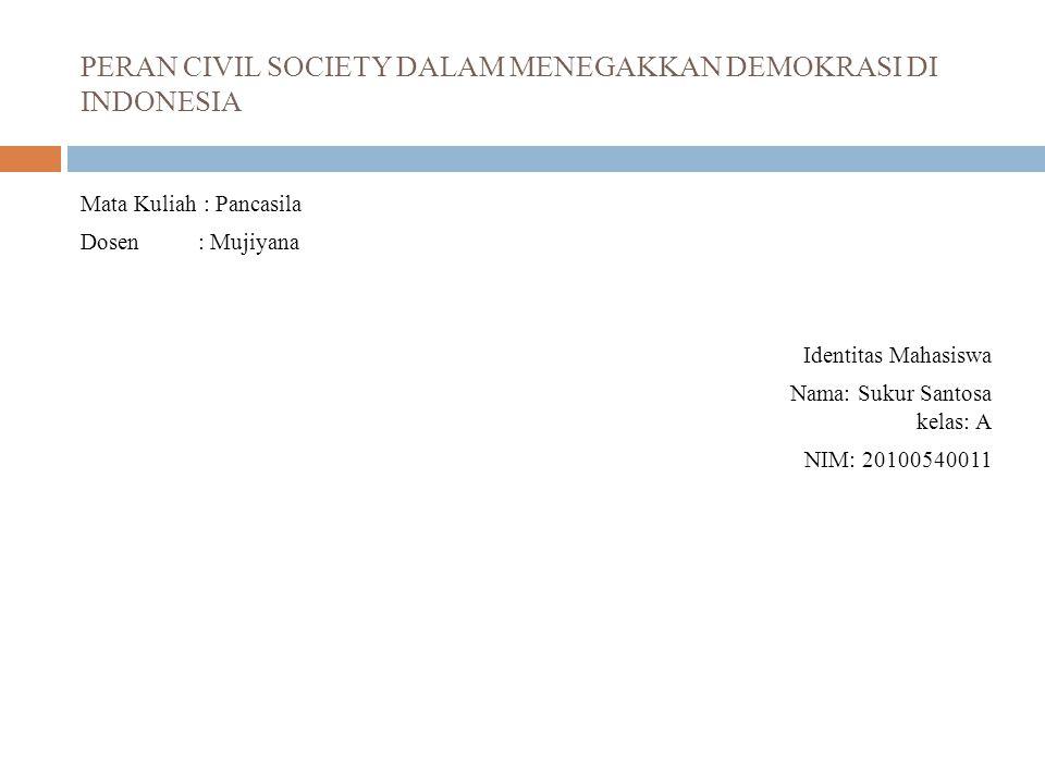 PERAN CIVIL SOCIETY DALAM MENEGAKKAN DEMOKRASI DI INDONESIA Mata Kuliah : Pancasila Dosen : Mujiyana Identitas Mahasiswa Nama: Sukur Santosa kelas: A NIM: 20100540011