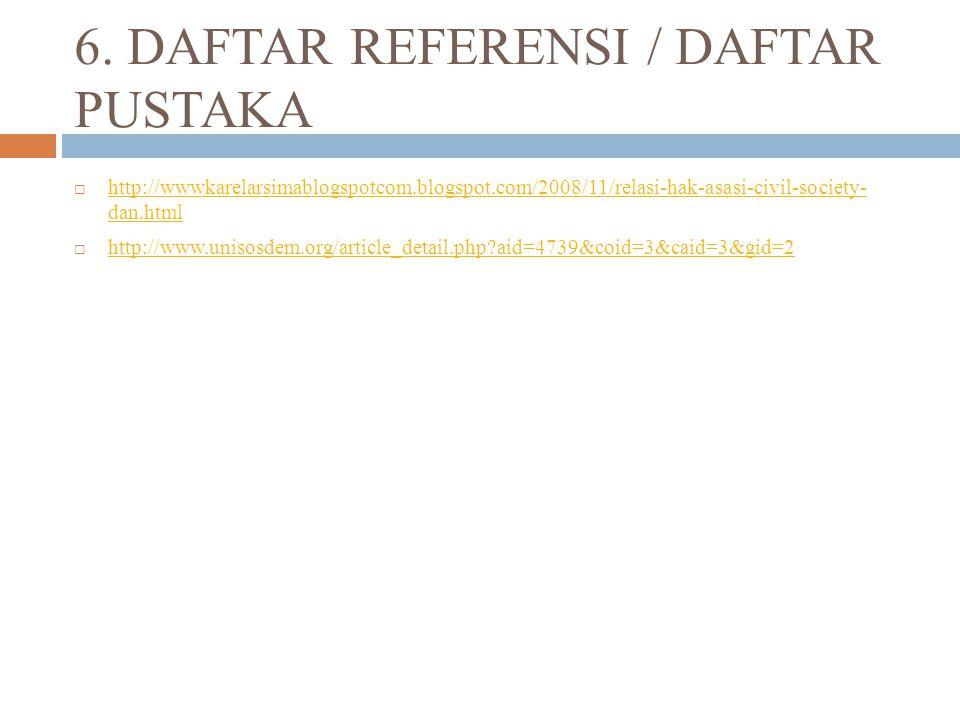 6. DAFTAR REFERENSI / DAFTAR PUSTAKA  http://wwwkarelarsimablogspotcom.blogspot.com/2008/11/relasi-hak-asasi-civil-society- dan.html http://wwwkarela