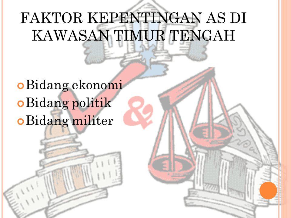 FAKTOR KEPENTINGAN AS DI KAWASAN TIMUR TENGAH Bidang ekonomi Bidang politik Bidang militer