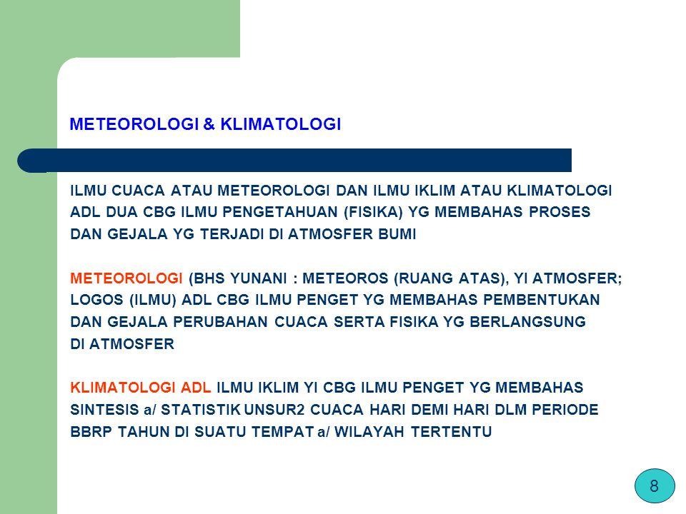 METEOROLOGI & KLIMATOLOGI ILMU CUACA ATAU METEOROLOGI DAN ILMU IKLIM ATAU KLIMATOLOGI ADL DUA CBG ILMU PENGETAHUAN (FISIKA) YG MEMBAHAS PROSES DAN GEJALA YG TERJADI DI ATMOSFER BUMI METEOROLOGI (BHS YUNANI : METEOROS (RUANG ATAS), YI ATMOSFER; LOGOS (ILMU) ADL CBG ILMU PENGET YG MEMBAHAS PEMBENTUKAN DAN GEJALA PERUBAHAN CUACA SERTA FISIKA YG BERLANGSUNG DI ATMOSFER KLIMATOLOGI ADL ILMU IKLIM YI CBG ILMU PENGET YG MEMBAHAS SINTESIS a/ STATISTIK UNSUR2 CUACA HARI DEMI HARI DLM PERIODE BBRP TAHUN DI SUATU TEMPAT a/ WILAYAH TERTENTU 8