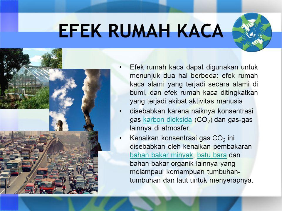 EFEK RUMAH KACA Efek rumah kaca dapat digunakan untuk menunjuk dua hal berbeda: efek rumah kaca alami yang terjadi secara alami di bumi, dan efek rumah kaca ditingkatkan yang terjadi akibat aktivitas manusia disebabkan karena naiknya konsentrasi gas karbon dioksida (CO 2 ) dan gas-gas lainnya di atmosfer.karbon dioksida Kenaikan konsentrasi gas CO 2 ini disebabkan oleh kenaikan pembakaran bahan bakar minyak, batu bara dan bahan bakar organik lainnya yang melampaui kemampuan tumbuhan- tumbuhan dan laut untuk menyerapnya.