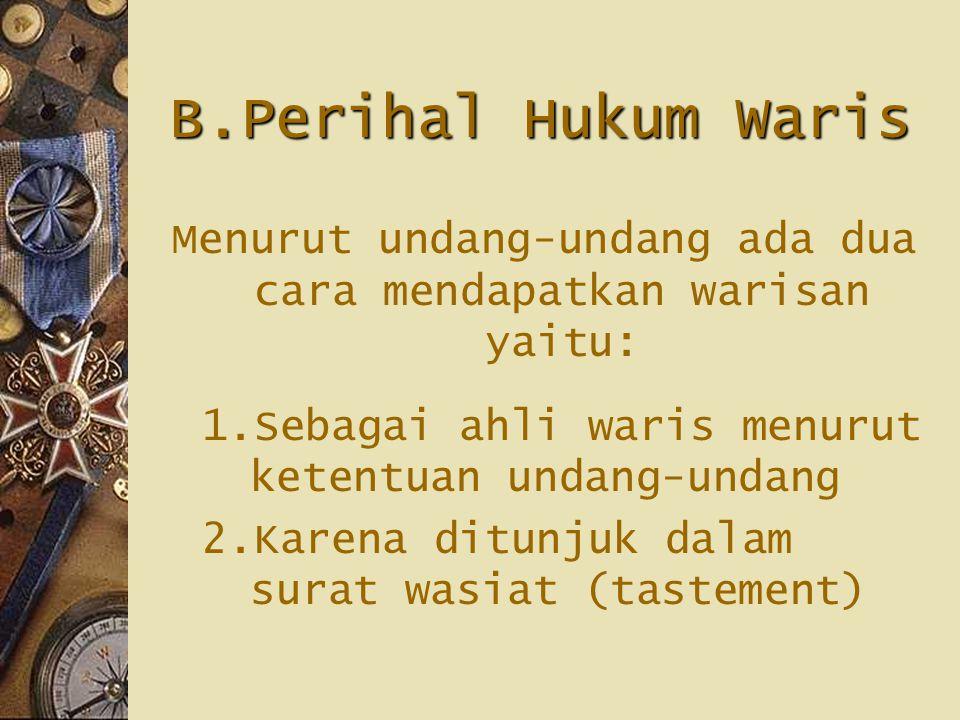 B.Perihal Hukum Waris Menurut undang-undang ada dua cara mendapatkan warisan yaitu: 1.Sebagai ahli waris menurut ketentuan undang-undang 2.Karena ditunjuk dalam surat wasiat (tastement)