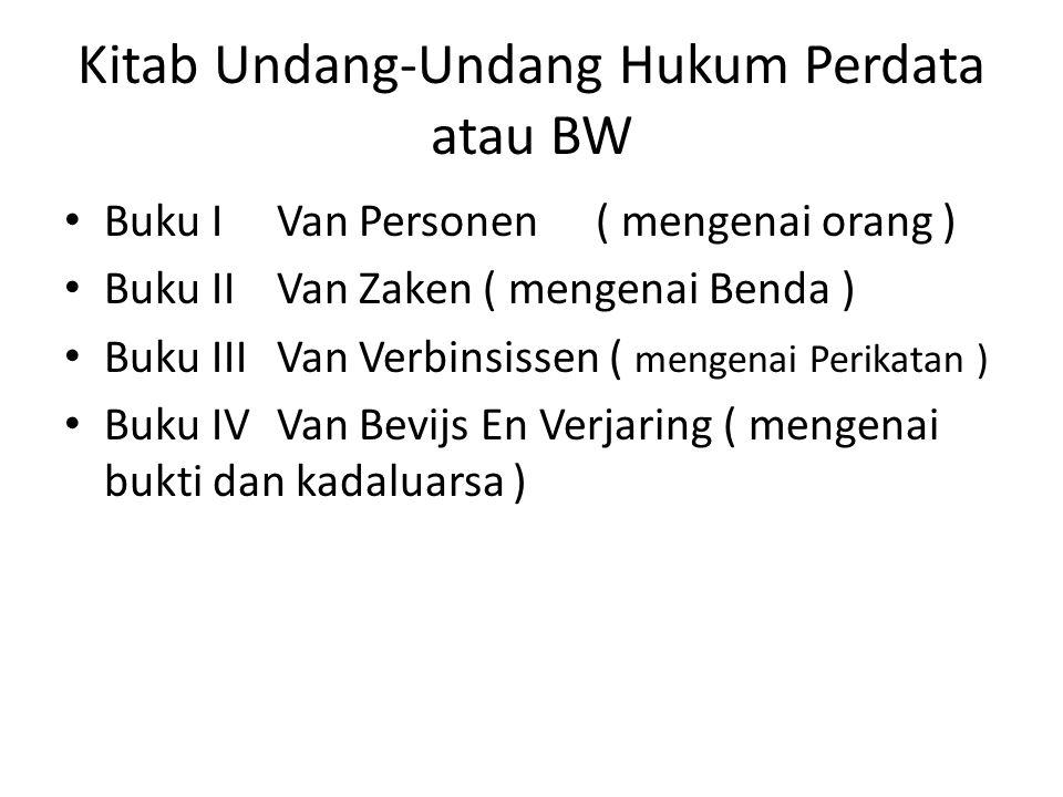 Kitab Undang-Undang Hukum Perdata atau BW Buku IVan Personen( mengenai orang ) Buku IIVan Zaken ( mengenai Benda ) Buku IIIVan Verbinsissen ( mengenai