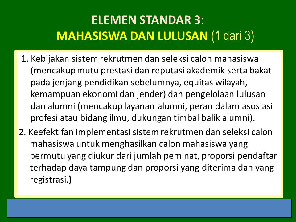 ELEMEN STANDAR 3: MAHASISWA DAN LULUSAN (1 dari 3) 1. Kebijakan sistem rekrutmen dan seleksi calon mahasiswa (mencakup mutu prestasi dan reputasi akad