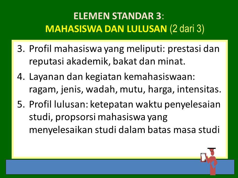 ELEMEN STANDAR 3: MAHASISWA DAN LULUSAN (2 dari 3) 3.Profil mahasiswa yang meliputi: prestasi dan reputasi akademik, bakat dan minat. 4.Layanan dan ke