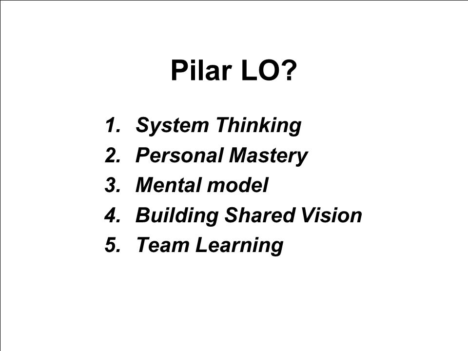 9/2/2014 Pilar LO? 1.System Thinking 2.Personal Mastery 3.Mental model 4.Building Shared Vision 5.Team Learning BAN-PT NATIONAL ACCREDITATION AGENCY F