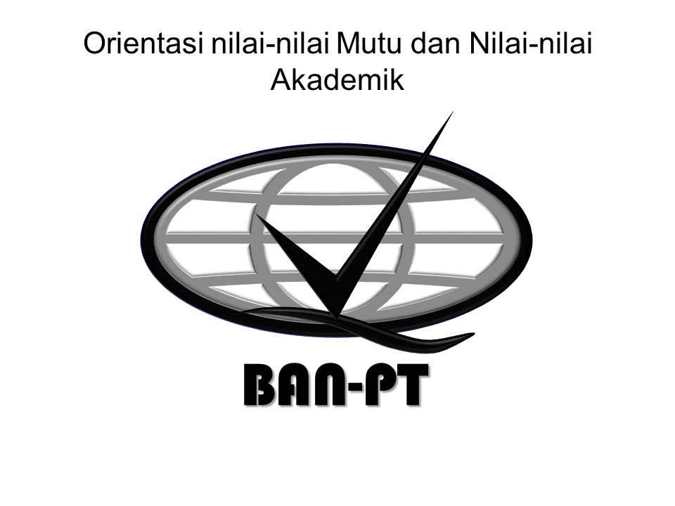 9/2/2014 Orientasi nilai-nilai Mutu dan Nilai-nilai Akademik BAN-PT BAN-PT NATIONAL ACCREDITATION AGENCY FOR HIGHER EDUCATION