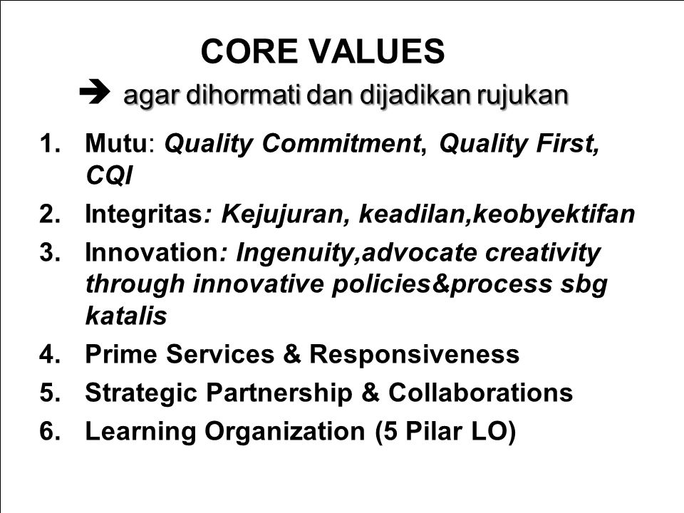 9/2/2014 CORE VALUES  agar dihormati dan dijadikan rujukan 1.Mutu: Quality Commitment, Quality First, CQI 2.Integritas: Kejujuran, keadilan,keobyektifan 3.Innovation: Ingenuity,advocate creativity through innovative policies&process sbg katalis 4.Prime Services & Responsiveness 5.Strategic Partnership & Collaborations 6.Learning Organization (5 Pilar LO) BAN-PT NATIONAL ACCREDITATION AGENCY FOR HIGHER EDUCATION
