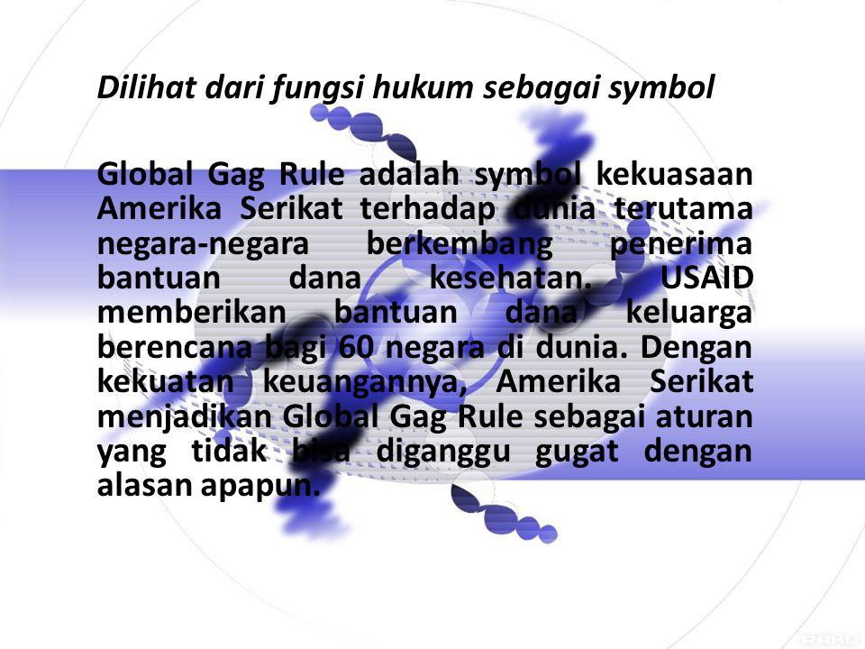Dilihat dari fungsi hukum sebagai symbol Global Gag Rule adalah symbol kekuasaan Amerika Serikat terhadap dunia terutama negara-negara berkembang penerima bantuan dana kesehatan.