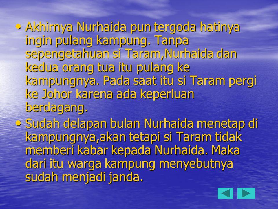 Akhirnya Nurhaida pun tergoda hatinya ingin pulang kampung. Tanpa sepengetahuan si Taram,Nurhaida dan kedua orang tua itu pulang ke kampungnya. Pada s