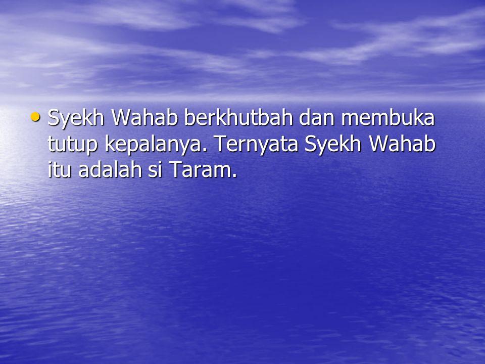 Syekh Wahab berkhutbah dan membuka tutup kepalanya. Ternyata Syekh Wahab itu adalah si Taram. Syekh Wahab berkhutbah dan membuka tutup kepalanya. Tern