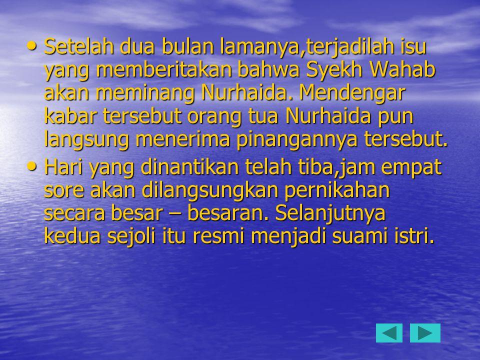 Setelah dua bulan lamanya,terjadilah isu yang memberitakan bahwa Syekh Wahab akan meminang Nurhaida. Mendengar kabar tersebut orang tua Nurhaida pun l