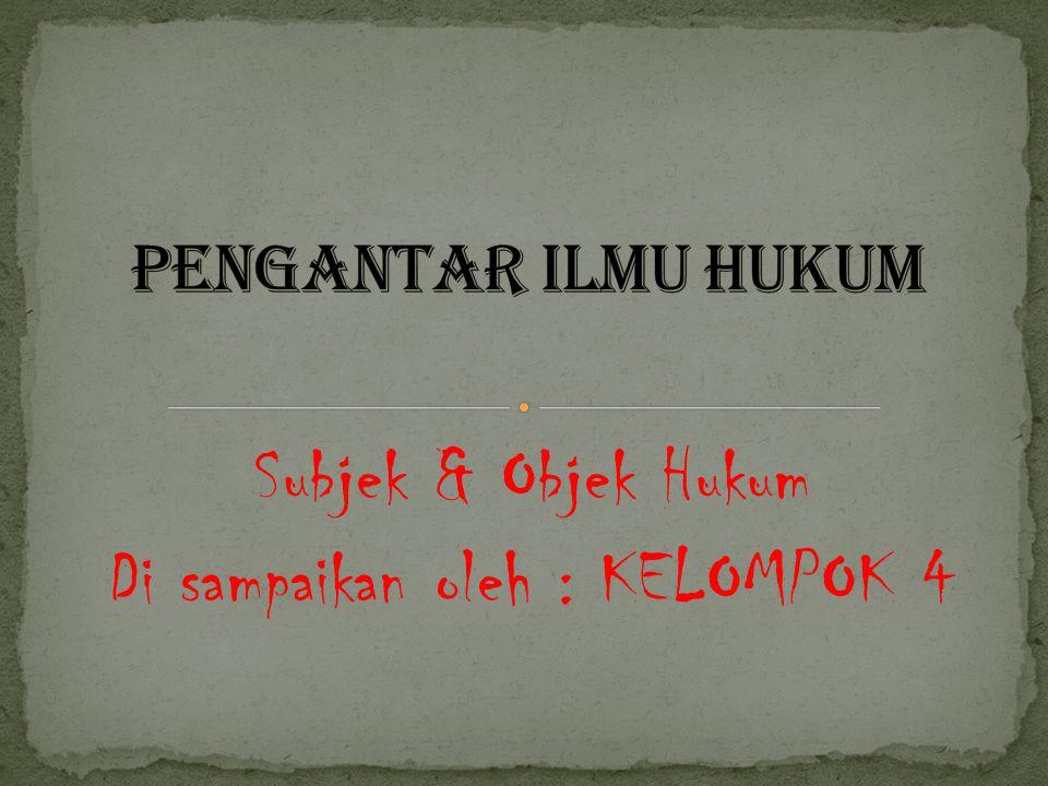 Subjek & Objek Hukum Di sampaikan oleh : KELOMPOK 4