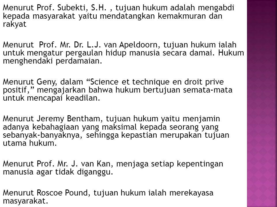 Menurut Prof. Subekti, S.H., tujuan hukum adalah mengabdi kepada masyarakat yaitu mendatangkan kemakmuran dan rakyat Menurut Prof. Mr. Dr. L.J. van Ap
