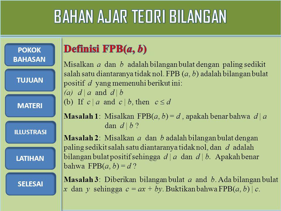TUJUAN MATERI ILLUSTRASI LATIHAN SELESAI POKOK BAHASAN Diberikan bilangan bulat a dan b dengan tidak keduanya sama dengan nol, terdapat bilangan bulat x dan y sehingga FPB(a, b) = ax + by Masalah 2: Carilah bilangan bulat x dan y sehingga FPB(-12, 30) = (-12)x + 30y Berapa banyaknya bilangan bulat x dan y .
