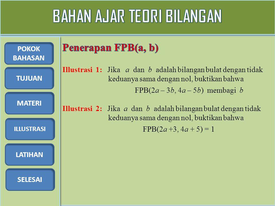 TUJUAN MATERI ILLUSTRASI LATIHAN SELESAI POKOK BAHASAN Illustrasi 1: Jika a dan b adalah bilangan bulat dengan tidak keduanya sama dengan nol, buktikan bahwa FPB(2a – 3b, 4a – 5b) membagi b Illustrasi 2: Jika a dan b adalah bilangan bulat dengan tidak keduanya sama dengan nol, buktikan bahwa FPB(2a +3, 4a + 5) = 1