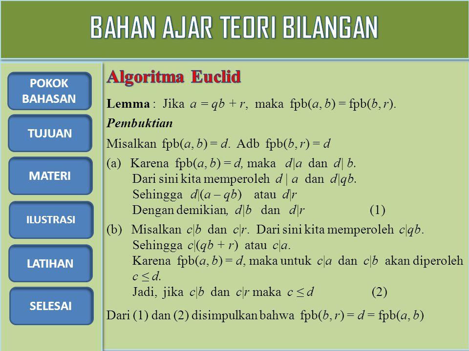 TUJUAN MATERI ILUSTRASI LATIHAN SELESAI POKOK BAHASAN Lemma : Jika a = qb + r, maka fpb(a, b) = fpb(b, r). Pembuktian Misalkan fpb(a, b) = d. Adb fpb(