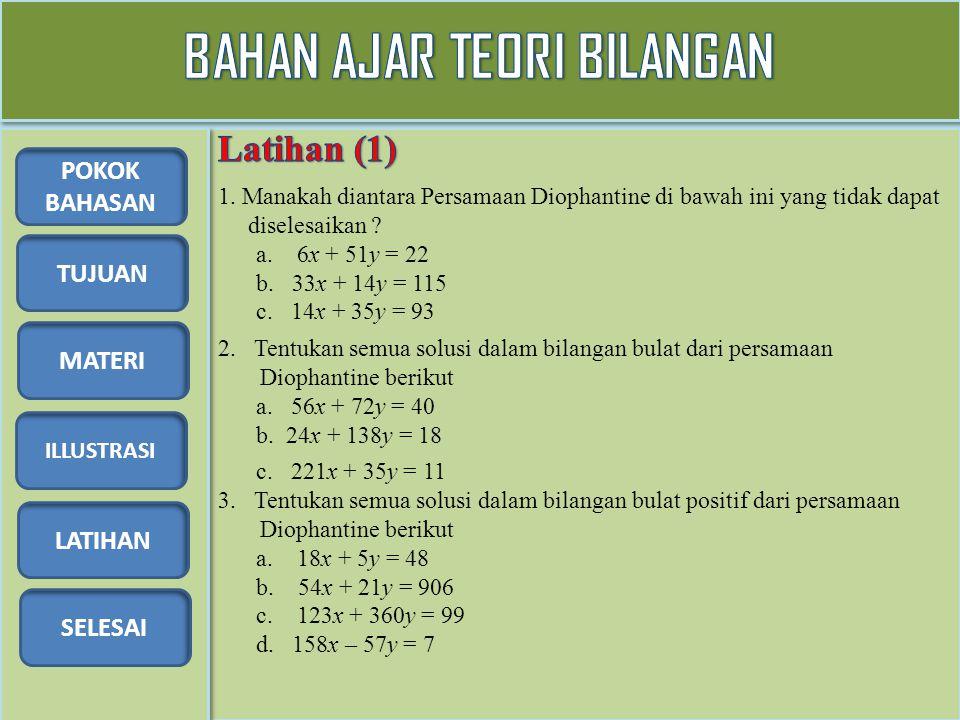 TUJUAN MATERI ILLUSTRASI LATIHAN SELESAI POKOK BAHASAN 1. Manakah diantara Persamaan Diophantine di bawah ini yang tidak dapat diselesaikan ? a. 6x +