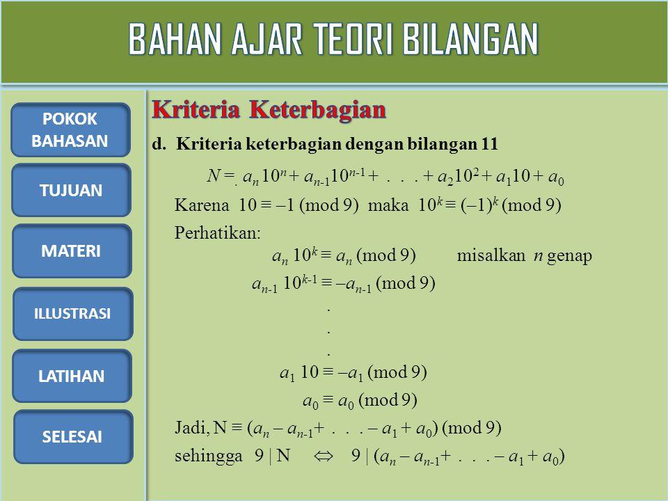 TUJUAN MATERI ILLUSTRASI LATIHAN SELESAI POKOK BAHASAN d. Kriteria keterbagian dengan bilangan 11 N =. a n 10 n + a n-1 10 n-1 +... + a 2 10 2 + a 1 1