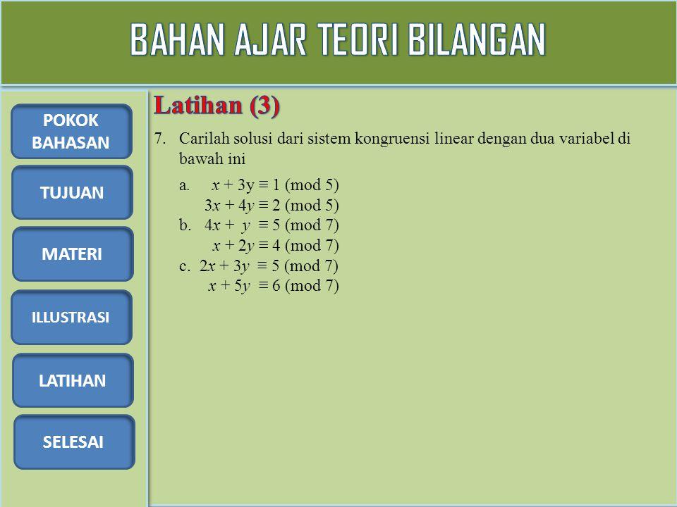 TUJUAN MATERI ILLUSTRASI LATIHAN SELESAI POKOK BAHASAN 7. Carilah solusi dari sistem kongruensi linear dengan dua variabel di bawah ini a. x + 3y ≡ 1