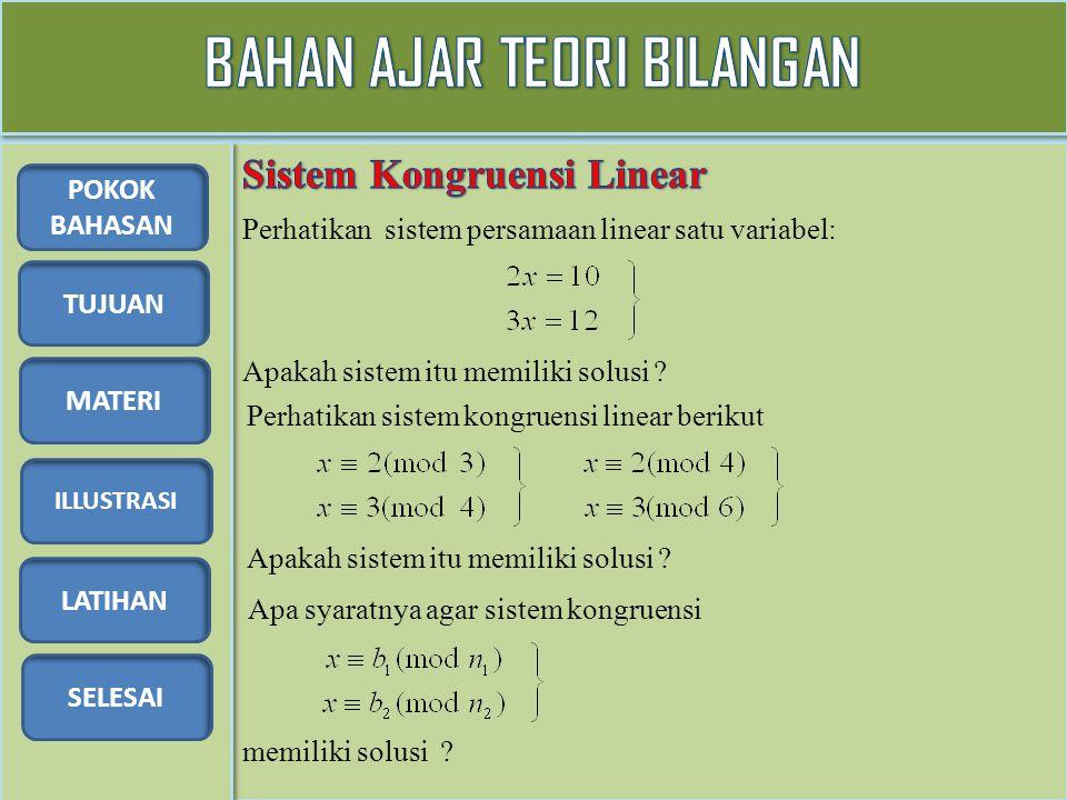 TUJUAN MATERI ILLUSTRASI LATIHAN SELESAI POKOK BAHASAN Tentukan solusi dari sistem kongruensi linear berikut Syarat agar sistem kongruensi linear memiliki solusi adalah fpb(n 1, n 2 ) | (b 1 – b 2 ) Pembahasan Dari kongruensi (1) diperoleh: x = 6k + 2.