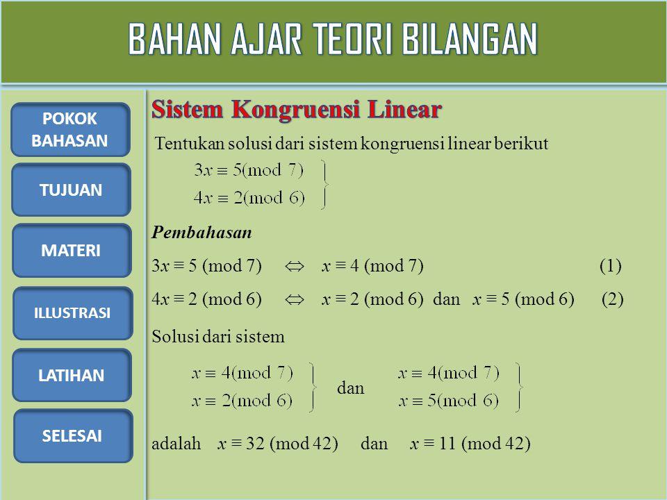 TUJUAN MATERI ILLUSTRASI LATIHAN SELESAI POKOK BAHASAN Tentukan solusi dari sistem kongruensi linear berikut Pembahasan 3x ≡ 5 (mod 7)  x ≡ 4 (mod 7)