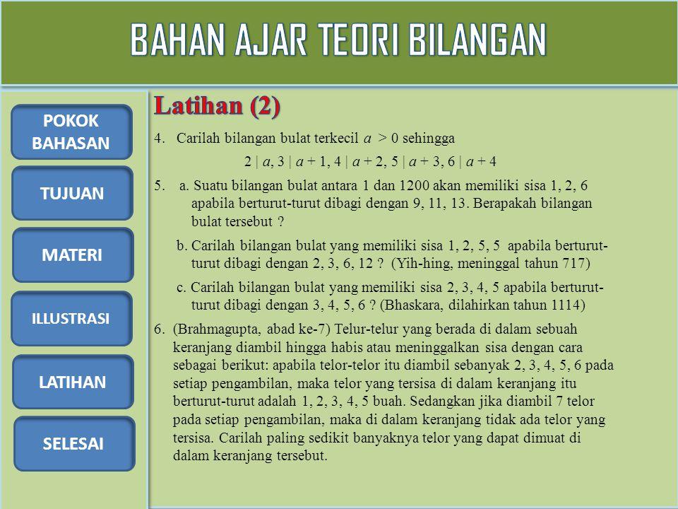 TUJUAN MATERI ILLUSTRASI LATIHAN SELESAI POKOK BAHASAN 4. Carilah bilangan bulat terkecil a > 0 sehingga 2 | a, 3 | a + 1, 4 | a + 2, 5 | a + 3, 6 | a