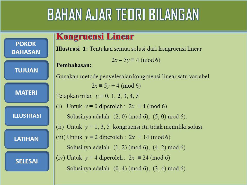 TUJUAN MATERI ILLUSTRASI LATIHAN SELESAI POKOK BAHASAN Illustrasi 1: Tentukan semua solusi dari kongruensi linear 2x – 5y ≡ 4 (mod 6) Pembahasan: Gunakan metode penyelesaian kongruensi linear satu variabel 2x ≡ 5y + 4 (mod 6) Tetapkan nilai y = 0, 1, 2, 3, 4, 5 (i) Untuk y = 0 diperoleh : 2x ≡ 4 (mod 6) Solusinya adalah (2, 0) (mod 6), (5, 0) mod 6).